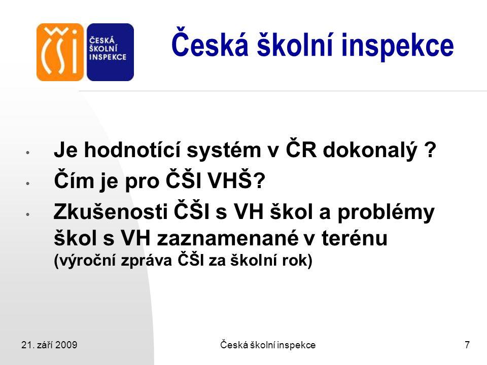 21. září 2009Česká školní inspekce7 Je hodnotící systém v ČR dokonalý ? Čím je pro ČŠI VHŠ? Zkušenosti ČŠI s VH škol a problémy škol s VH zaznamenané