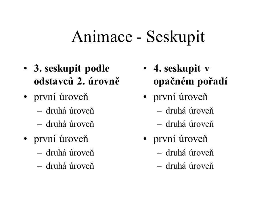 Animace - Seskupit 1. neseskupit první úroveň –druhá úroveň první úroveň –druhá úroveň 2. seskupit podle odstavců 1. úrovně první úroveň –druhá úroveň
