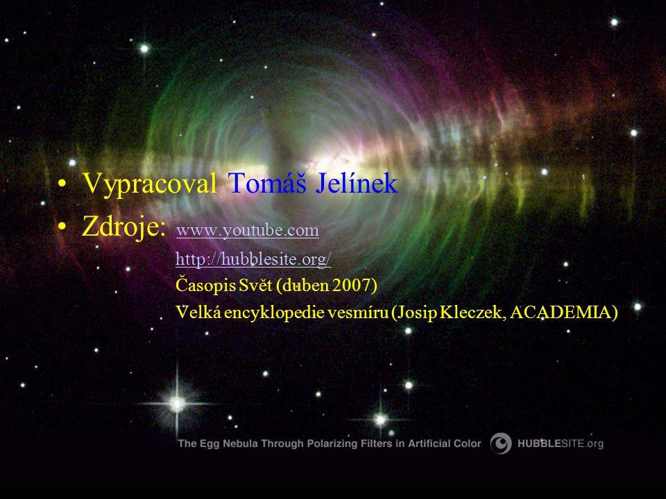 Vypracoval Tomáš Jelínek Zdroje: www.youtube.com www.youtube.com http://hubblesite.org/ Časopis Svět (duben 2007) Velká encyklopedie vesmíru (Josip Kleczek, ACADEMIA)