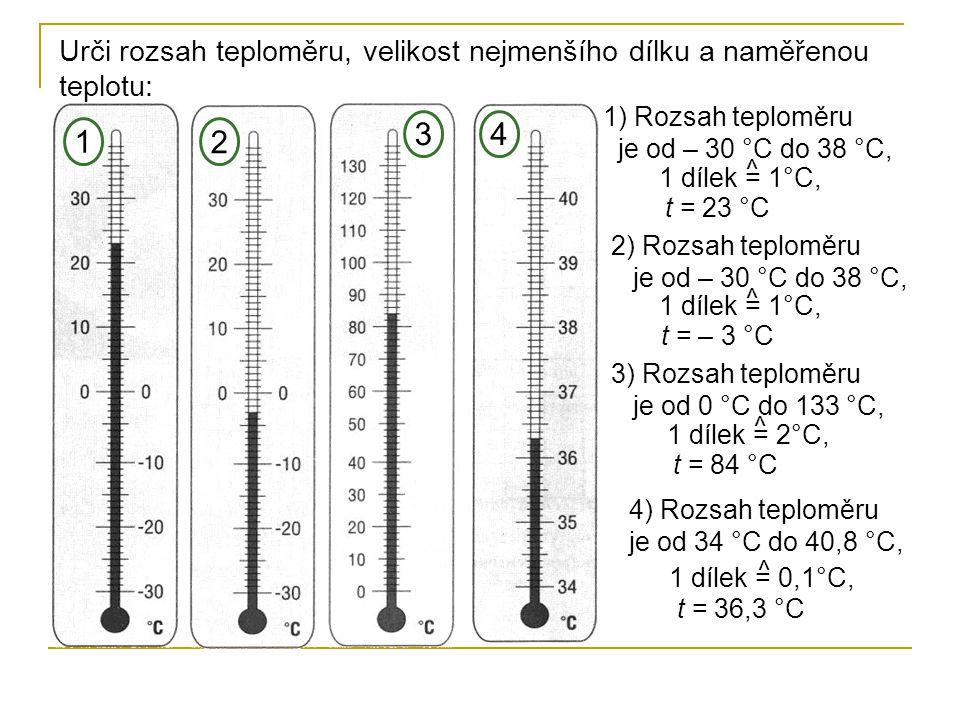 Urči rozsah teploměru, velikost nejmenšího dílku a naměřenou teplotu: 1) Rozsah teploměru je od – 30 °C do 38 °C, 1 2 34 2) Rozsah teploměru je od – 30 °C do 38 °C, 3) Rozsah teploměru je od 0 °C do 133 °C, 4) Rozsah teploměru je od 34 °C do 40,8 °C, 1 dílek = 1°C, t = 23 °C 1 dílek = 1°C, t = – 3 °C 1 dílek = 2°C, t = 84 °C 1 dílek = 0,1°C, t = 36,3 °C ^ ^ ^ ^