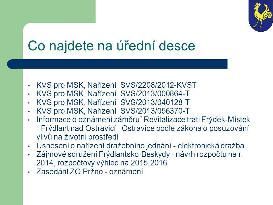 Co najdete na úřední desce KVS pro MSK, Nařízení SVS/2208/2012-KVST KVS pro MSK, Nařízení SVS/2013/000864-T KVS pro MSK, Nařízení SVS/2013/040128-T KVS pro MSK, Nařízení SVS/2013/056370-T Informace o oznámení záměru Revitalizace trati Frýdek-Místek - Frýdlant nad Ostravicí - Ostravice podle zákona o posuzování vlivů na životní prostředí Usnesení o nařízení dražebního jednání - elektronická dražba Zájmové sdružení Frýdlantsko-Beskydy - návrh rozpočtu na r.