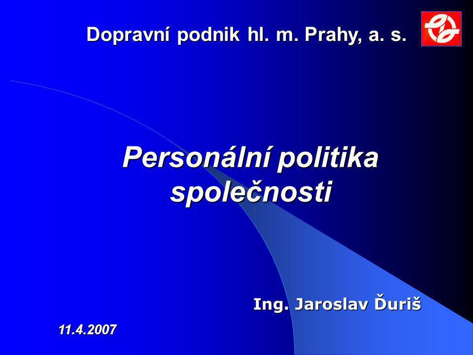 Personální politika společnosti 11.4.2007 Ing. Jaroslav Ďuriš Dopravní podnik hl. m. Prahy, a. s.