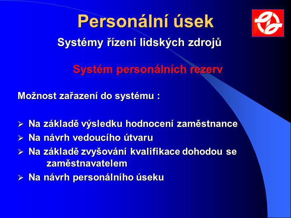 Personální úsek Systém personálních rezerv Možnost zařazení do systému :  Na základě výsledku hodnocení zaměstnance  Na návrh vedoucího útvaru  Na základě zvyšování kvalifikace dohodou se zaměstnavatelem  Na návrh personálního úseku Systémy řízení lidských zdrojů