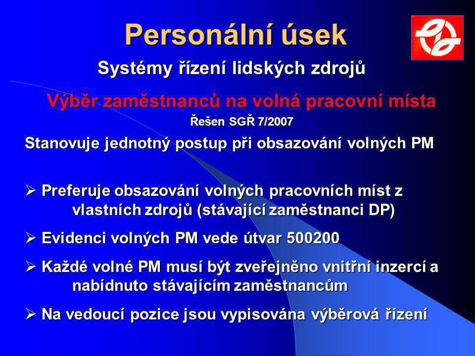Personální úsek Výběr zaměstnanců na volná pracovní místa Řešen SGŘ 7/2007 Stanovuje jednotný postup při obsazování volných PM  Preferuje obsazování volných pracovních míst z vlastních zdrojů (stávající zaměstnanci DP)  Evidenci volných PM vede útvar 500200  Každé volné PM musí být zveřejněno vnitřní inzercí a nabídnuto stávajícím zaměstnancům  Na vedoucí pozice jsou vypisována výběrová řízení