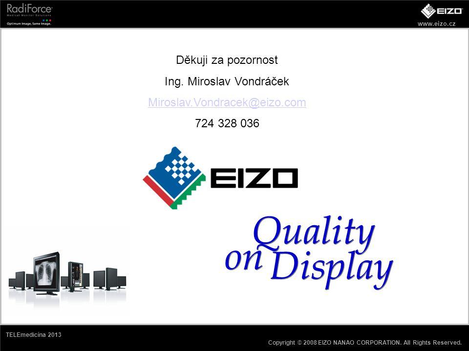 www.eizo.cz Copyright © 2008 EIZO NANAO CORPORATION. All Rights Reserved. TELEmedicína 2013 Quality on Display Děkuji za pozornost Ing. Miroslav Vondr