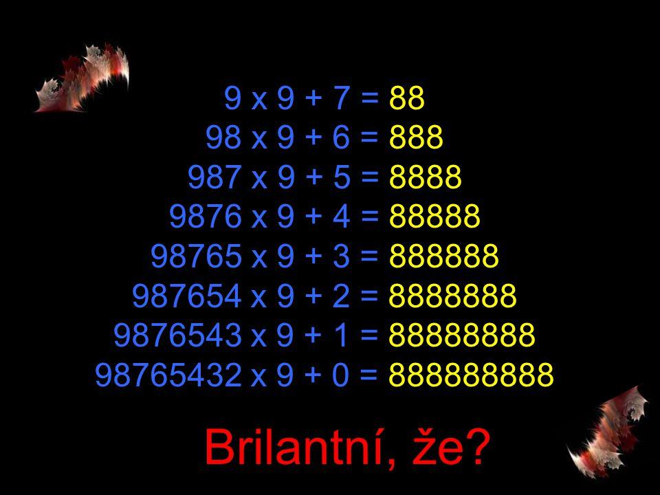 9 x 9 + 7 = 88 98 x 9 + 6 = 888 987 x 9 + 5 = 8888 9876 x 9 + 4 = 88888 98765 x 9 + 3 = 888888 987654 x 9 + 2 = 8888888 9876543 x 9 + 1 = 88888888 98765432 x 9 + 0 = 888888888 Brilantní, že?