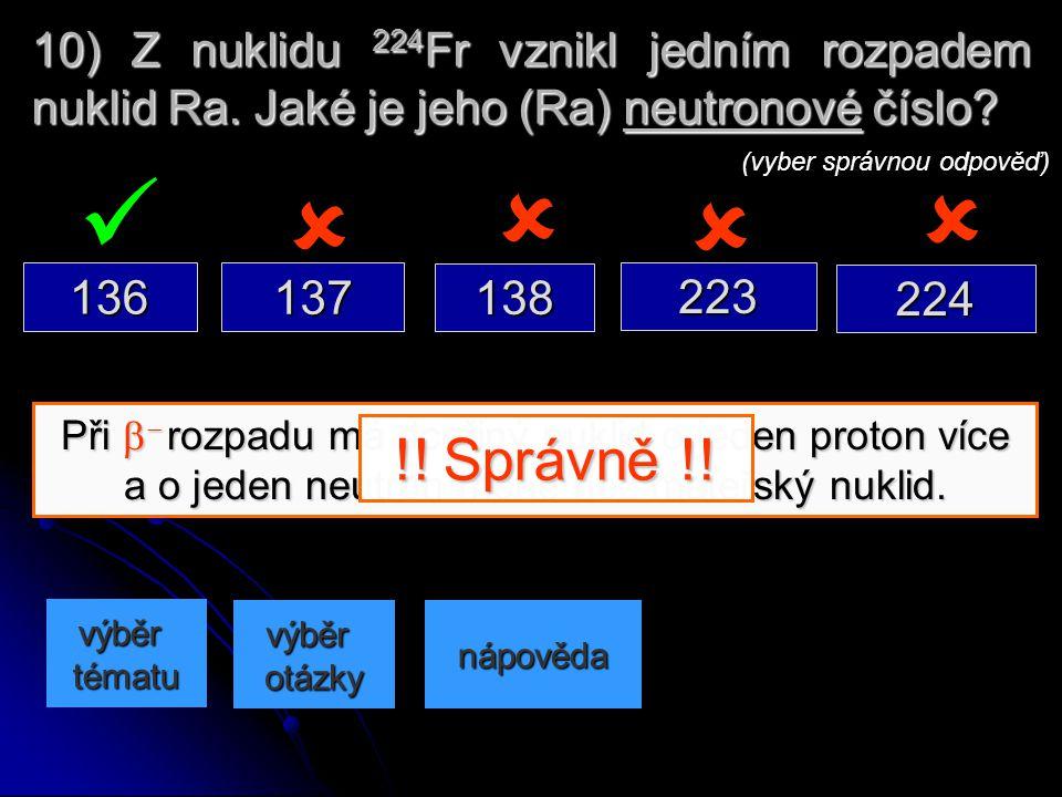Při   rozpadu se z jádra odštěpují 2 protony a 2 neutrony v částici . Nukleonové číslo se zmenšuje o 4. 9) Prvek s nukleonovým číslem 238 vyzářil č
