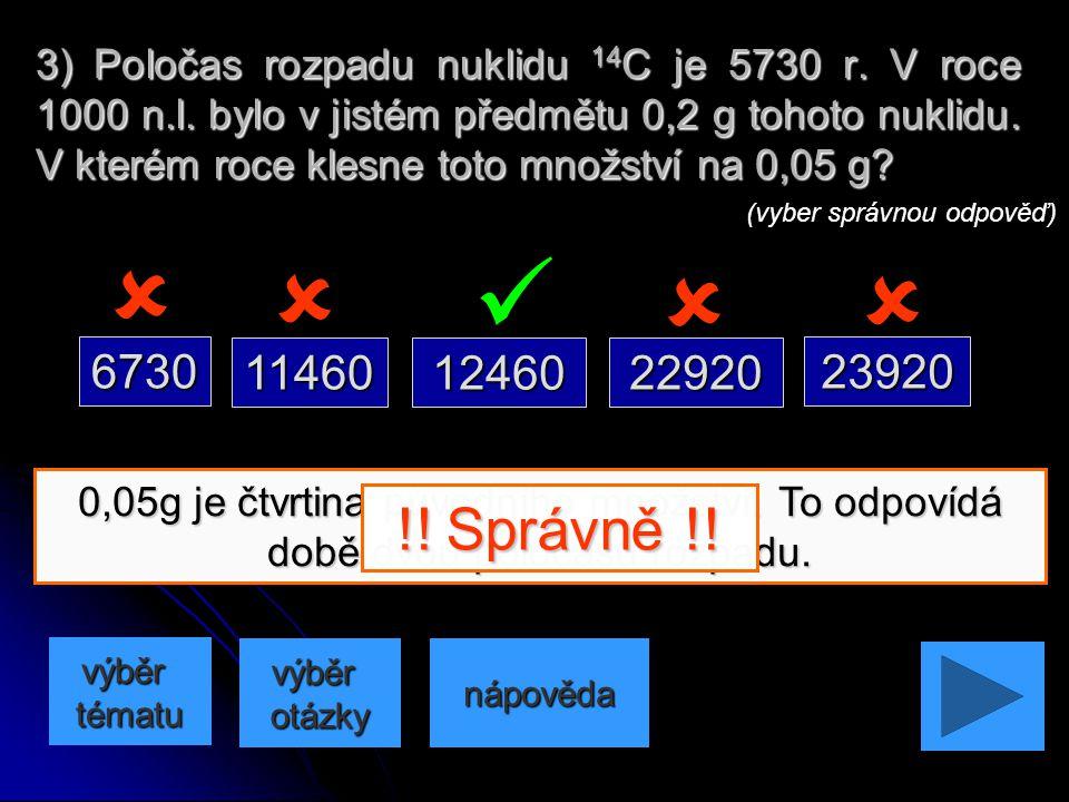 0,05g je čtvrtina původního množství. To odpovídá době dvou poločasů rozpadu. 2) Poločas rozpadu nuklidu 14C je 5730 r. V roce 1000 n.l. bylo v jistém