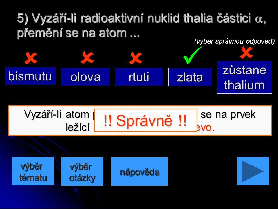 Vyzáří-li atom prvku částici , prvek se nezmění. 4) Vyzáří-li radioaktivní nuklid barya částici , přemění se na atom... nápověda (vyber správnou odp