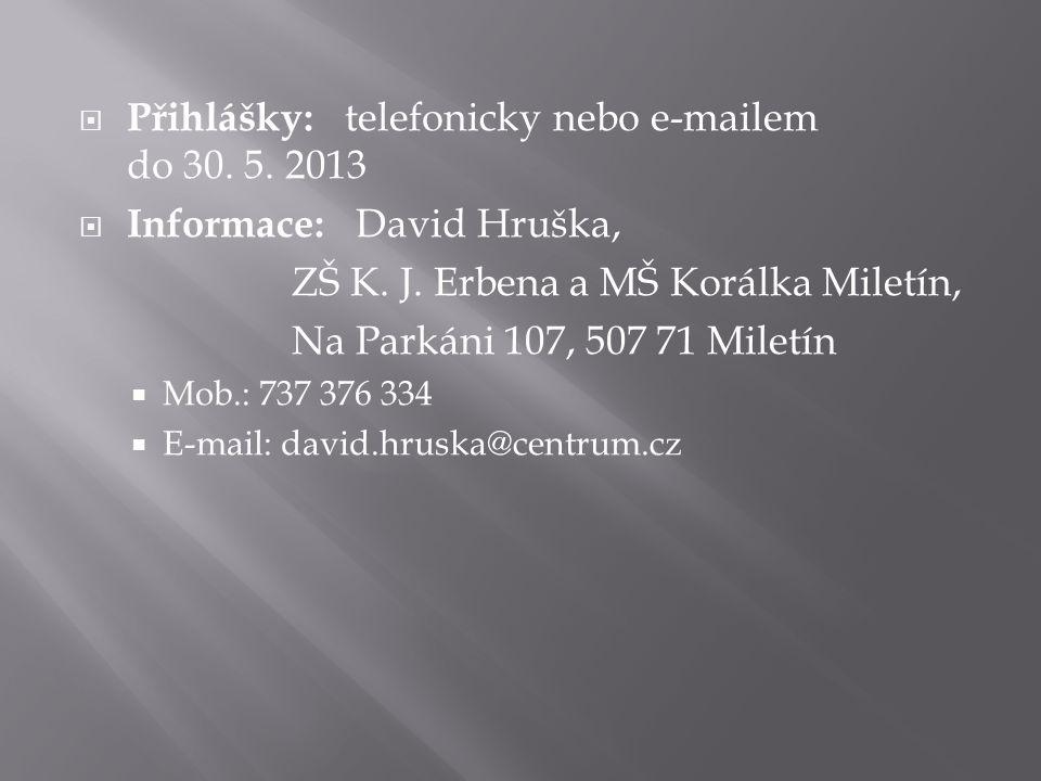  Přihlášky: telefonicky nebo e-mailem do 30. 5. 2013  Informace: David Hruška, ZŠ K. J. Erbena a MŠ Korálka Miletín, Na Parkáni 107, 507 71 Miletín