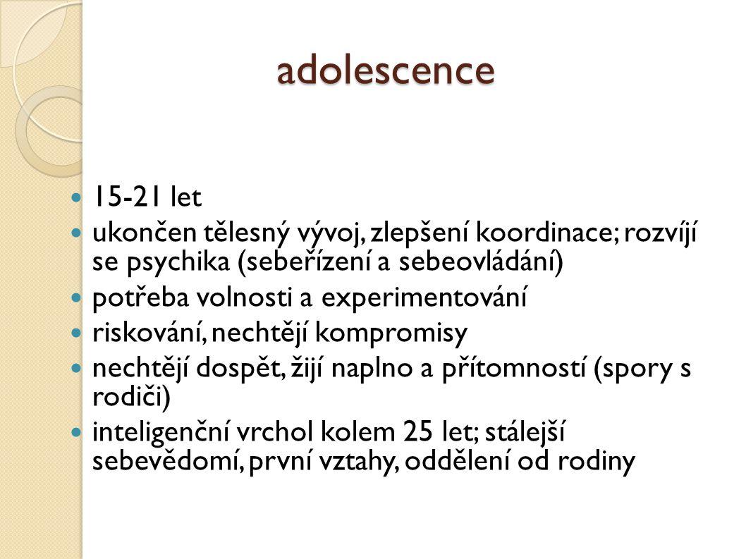 adolescence 15-21 let ukončen tělesný vývoj, zlepšení koordinace; rozvíjí se psychika (sebeřízení a sebeovládání)  potřeba volnosti a experimentování