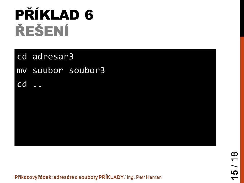 PŘÍKLAD 6 ŘEŠENÍ Příkazový řádek: adresáře a soubory PŘÍKLADY / Ing.