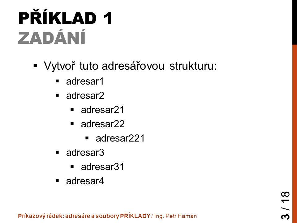 PŘÍKLAD 1 ZADÁNÍ  Vytvoř tuto adresářovou strukturu:  adresar1  adresar2  adresar21  adresar22  adresar221  adresar3  adresar31  adresar4 Příkazový řádek: adresáře a soubory PŘÍKLADY / Ing.
