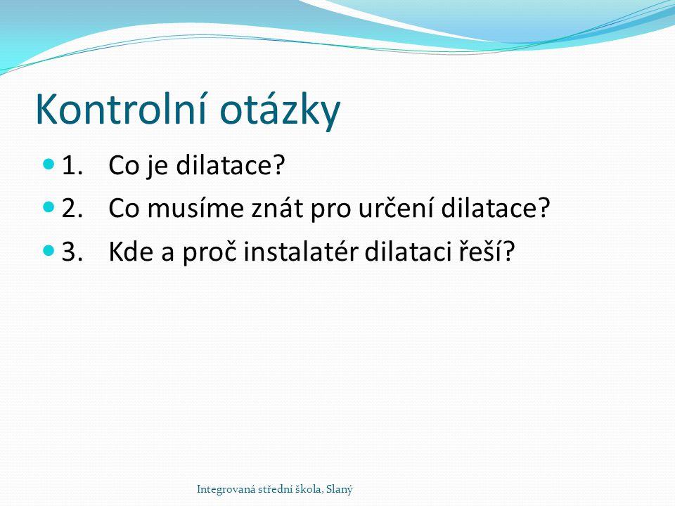 Kontrolní otázky 1. Co je dilatace? 2.Co musíme znát pro určení dilatace? 3.Kde a proč instalatér dilataci řeší? Integrovaná střední škola, Slaný