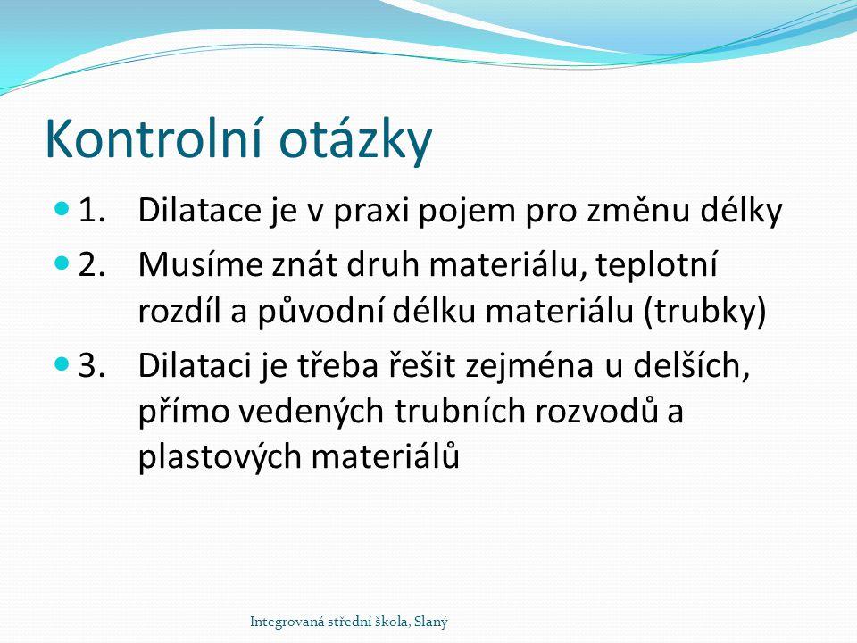 Kontrolní otázky 1. Dilatace je v praxi pojem pro změnu délky 2.Musíme znát druh materiálu, teplotní rozdíl a původní délku materiálu (trubky) 3.Dilat