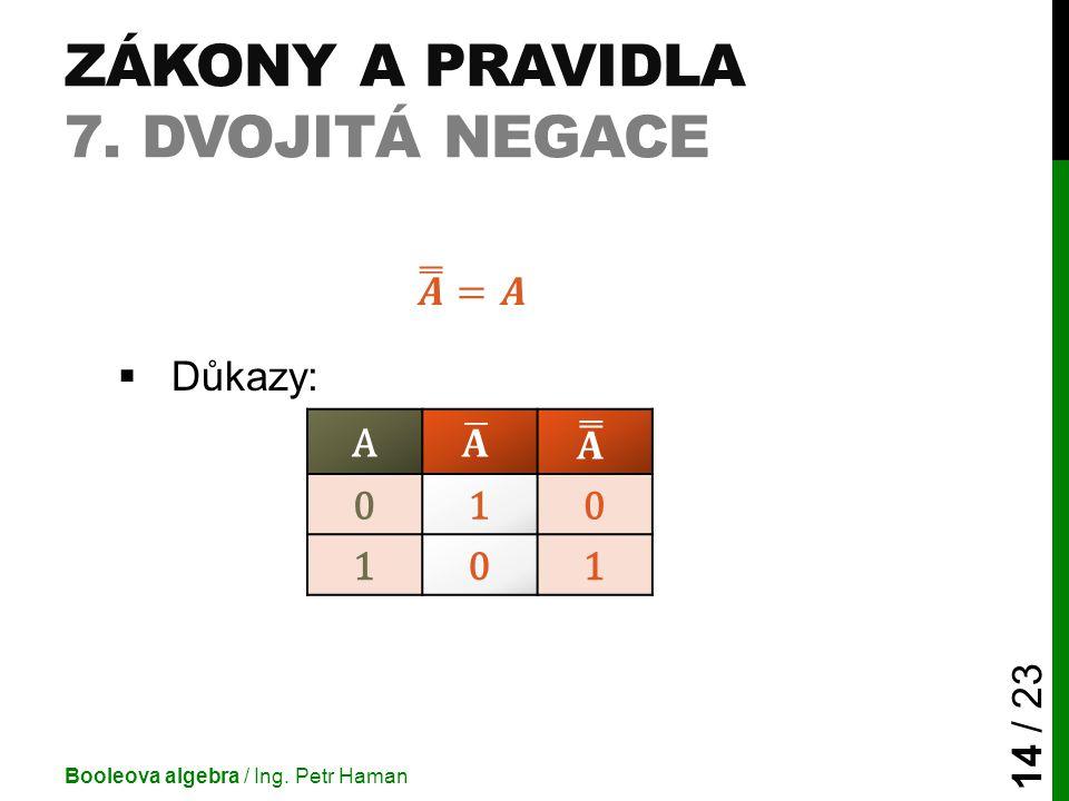ZÁKONY A PRAVIDLA 7. DVOJITÁ NEGACE Booleova algebra / Ing. Petr Haman 14 / 23 A 010 101