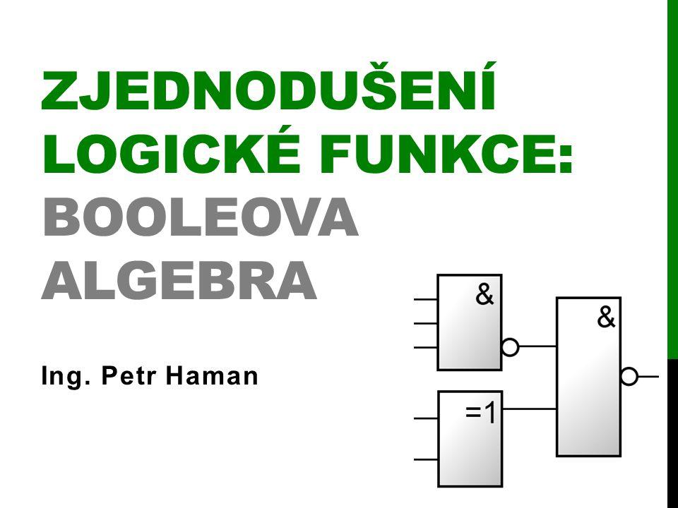 ZJEDNODUŠENÍ LOGICKÉ FUNKCE: BOOLEOVA ALGEBRA Ing. Petr Haman