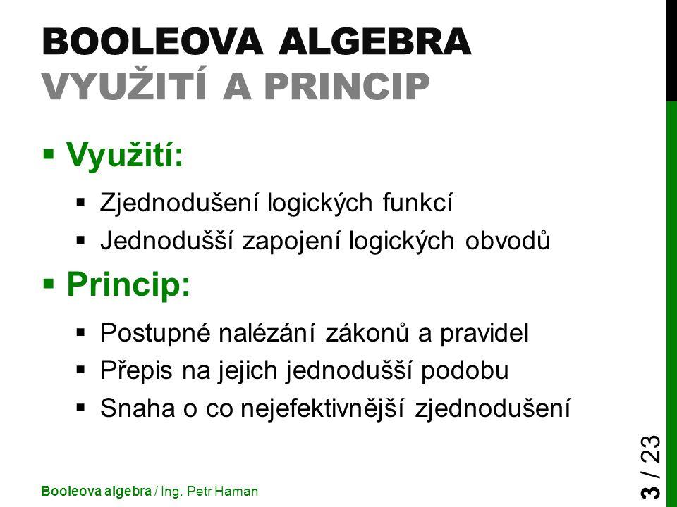 BOOLEOVA ALGEBRA VYUŽITÍ A PRINCIP  Využití:  Zjednodušení logických funkcí  Jednodušší zapojení logických obvodů  Princip:  Postupné nalézání zá