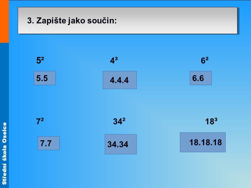 Střední škola Oselce 3. Zapište jako součin: 5² 4 ³ 6 ² 7 ² 34 ² 18 ³ 5.5 18.18.18 34.34 6.6 4.4.4 7.7