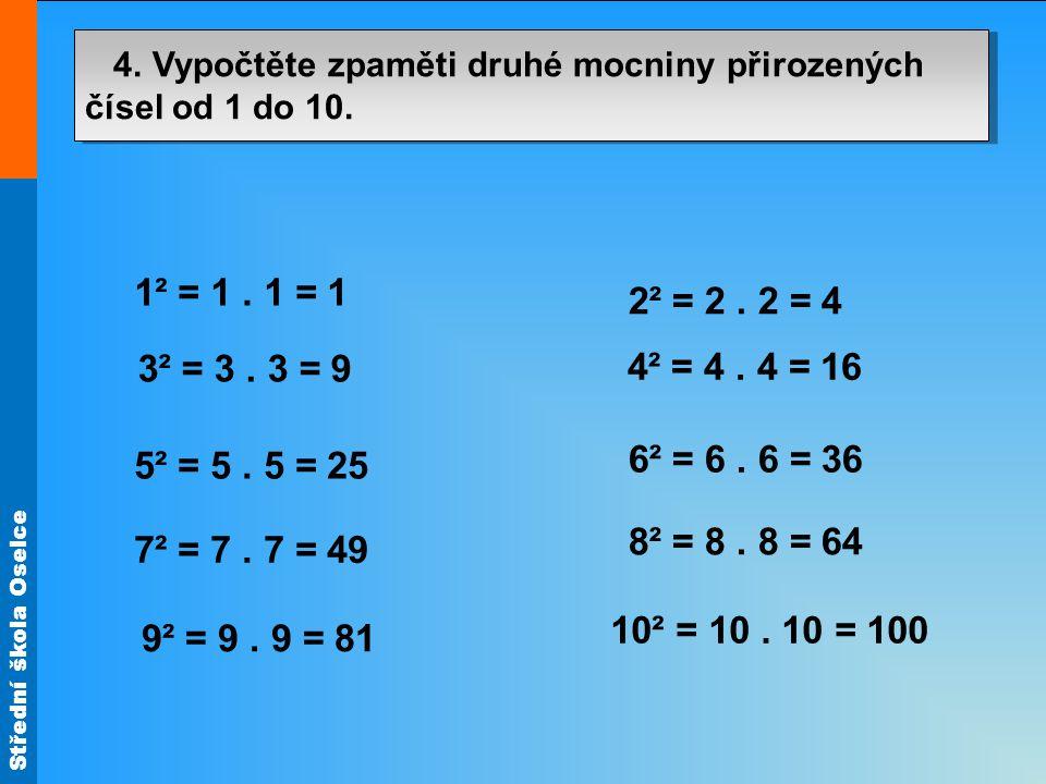 Střední škola Oselce 4. Vypočtěte zpaměti druhé mocniny přirozených čísel od 1 do 10. 1² = 1. 1 = 1 2² = 2. 2 = 4 3² = 3. 3 = 9 4² = 4. 4 = 16 6² = 6.