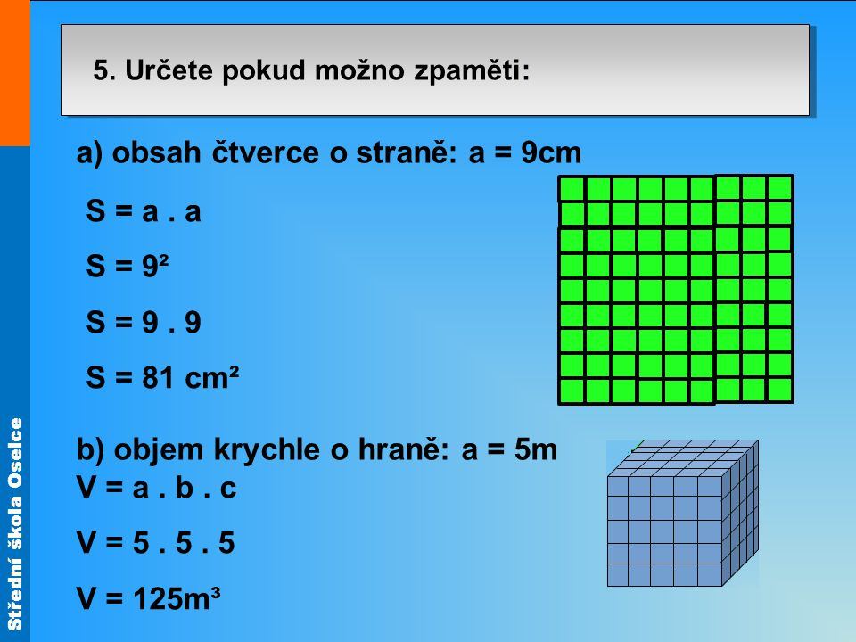 Střední škola Oselce 5. Určete pokud možno zpaměti: a) obsah čtverce o straně: a = 9cm b) objem krychle o hraně: a = 5m S = a. a S = 9² S = 9. 9 S = 8