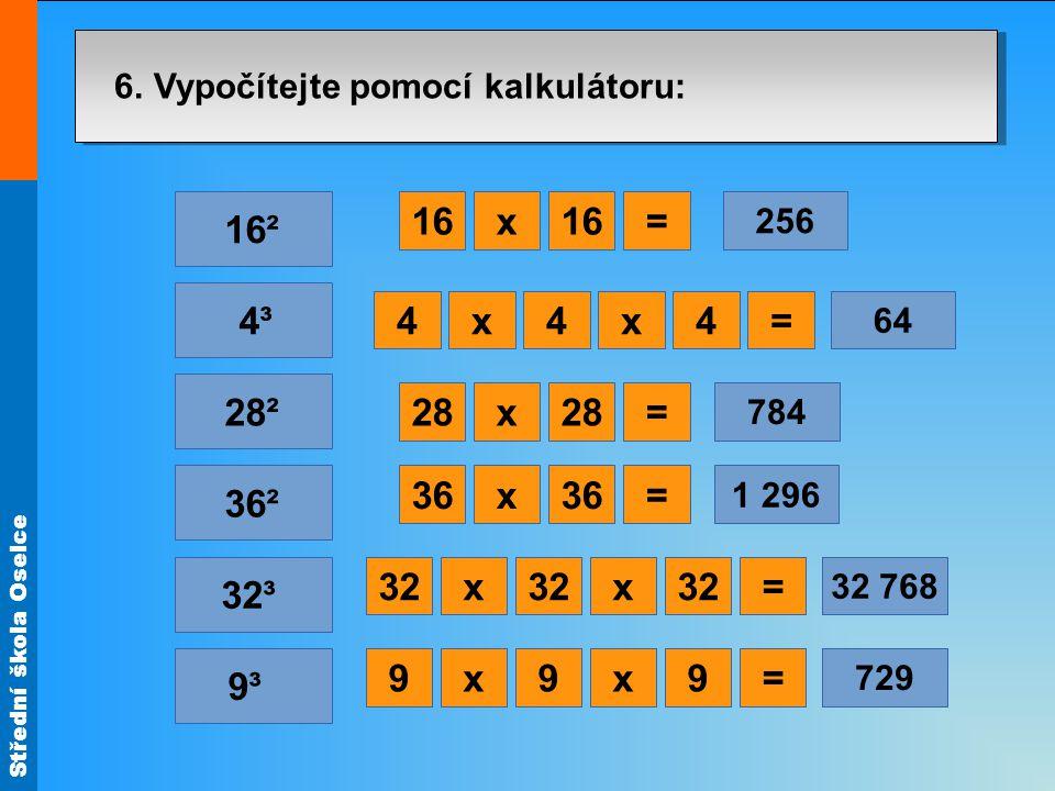 Střední škola Oselce 9³ 4³ x=16 x=12 1 728 x12 6. Vypočítejte pomocí kalkulátoru: 32³ 36² 28² 16² x=28 x=36 x=12 1 728 x12x= 1 728 x12x= 1 728 x12x= 1