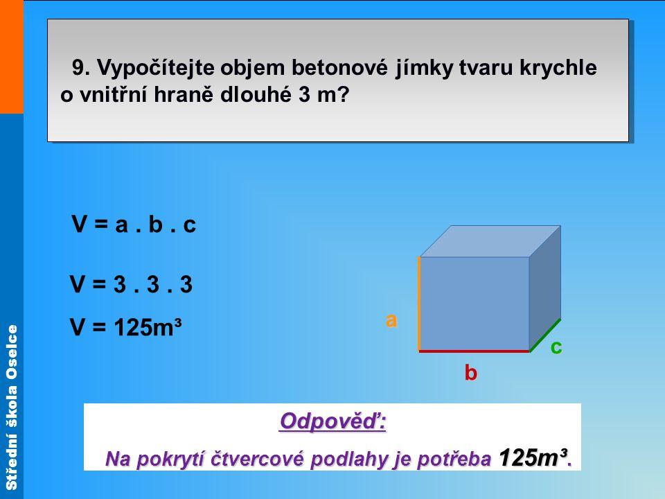 Střední škola Oselce 9. Vypočítejte objem betonové jímky tvaru krychle o vnitřní hraně dlouhé 3 m? Odpověď: Na pokrytí čtvercové podlahy je potřeba 12