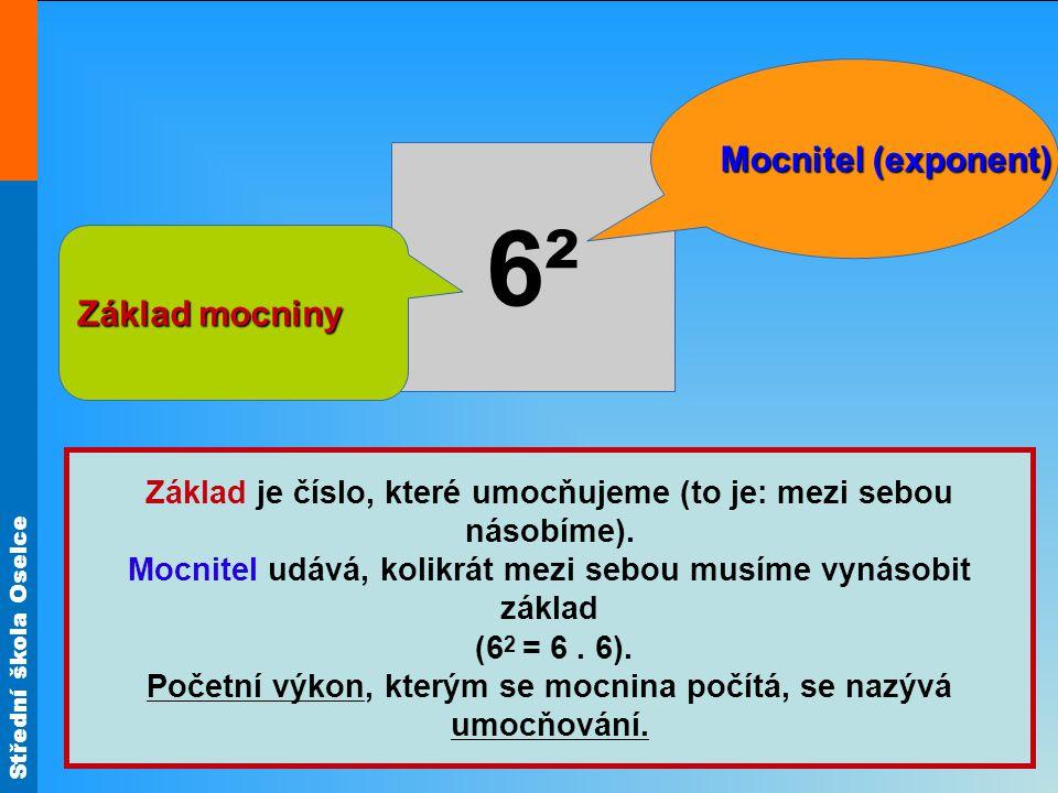 Střední škola Oselce 6²6² Mocnitel (exponent) Základ mocniny Základ je číslo, které umocňujeme (to je: mezi sebou násobíme). Mocnitel udává, kolikrát