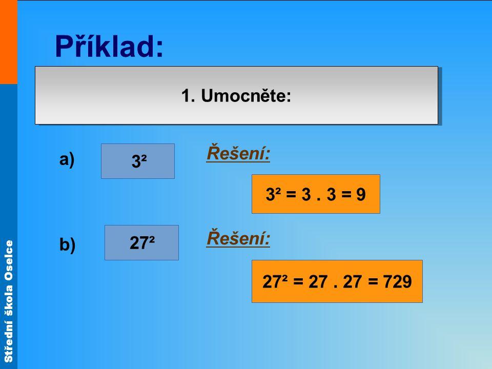 Střední škola Oselce Příklad: 1. Umocněte: 3² 27² a) b) Řešení: 3² = 3. 3 = 9 27² = 27. 27 = 729