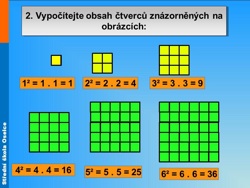 Střední škola Oselce 2. Vypočítejte obsah čtverců znázorněných na obrázcích: 1² = 1. 1 = 1 6² = 6. 6 = 36 5² = 5. 5 = 25 4² = 4. 4 = 16 3² = 3. 3 = 92