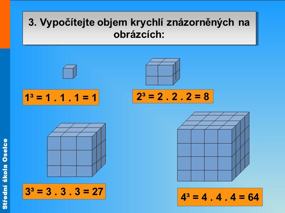 Střední škola Oselce 3. Vypočítejte objem krychlí znázorněných na obrázcích: 3³ = 3. 3. 3 = 27 4³ = 4. 4. 4 = 64 2³ = 2. 2. 2 = 8 1³ = 1. 1. 1 = 1