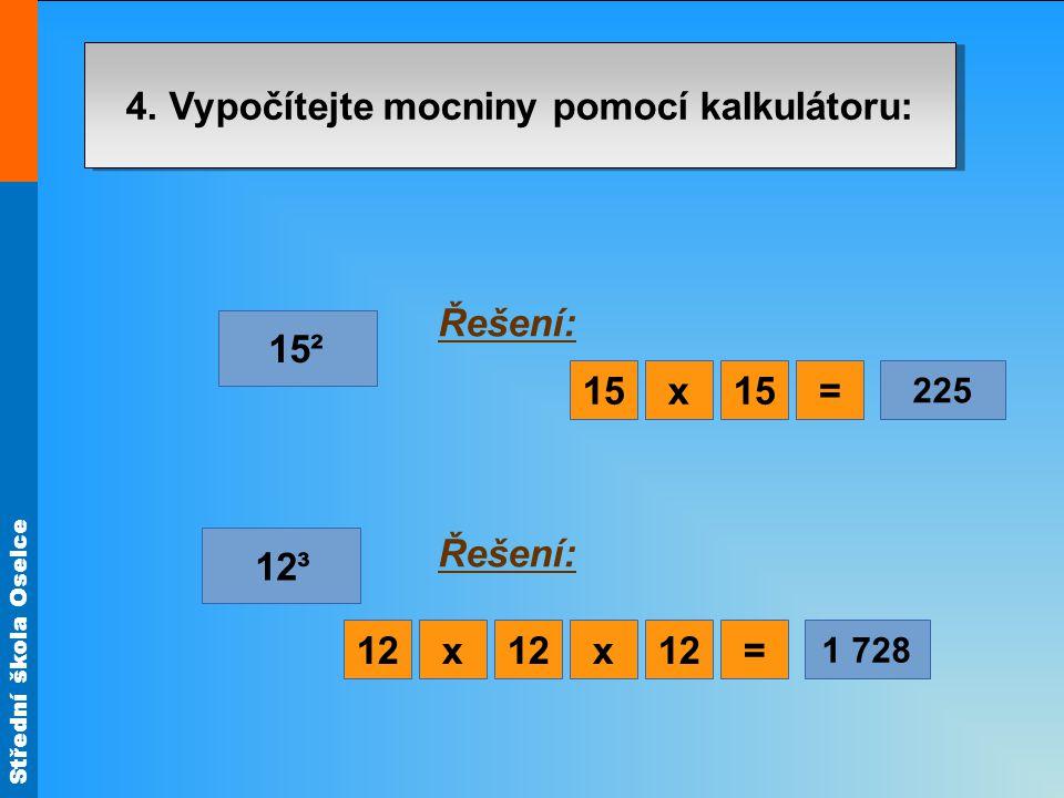 Střední škola Oselce 4. Vypočítejte mocniny pomocí kalkulátoru: 15² 12³ Řešení: x=15 225 x=12 1 728 x12