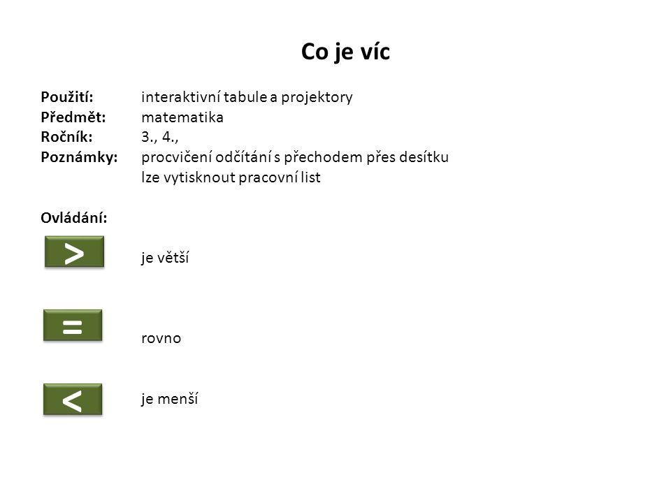 Co je víc Použití:interaktivní tabule a projektory Předmět: matematika Ročník:3., 4., Poznámky: procvičení odčítání s přechodem přes desítku lze vytisknout pracovní list Ovládání: je větší rovno je menší > > = = < <