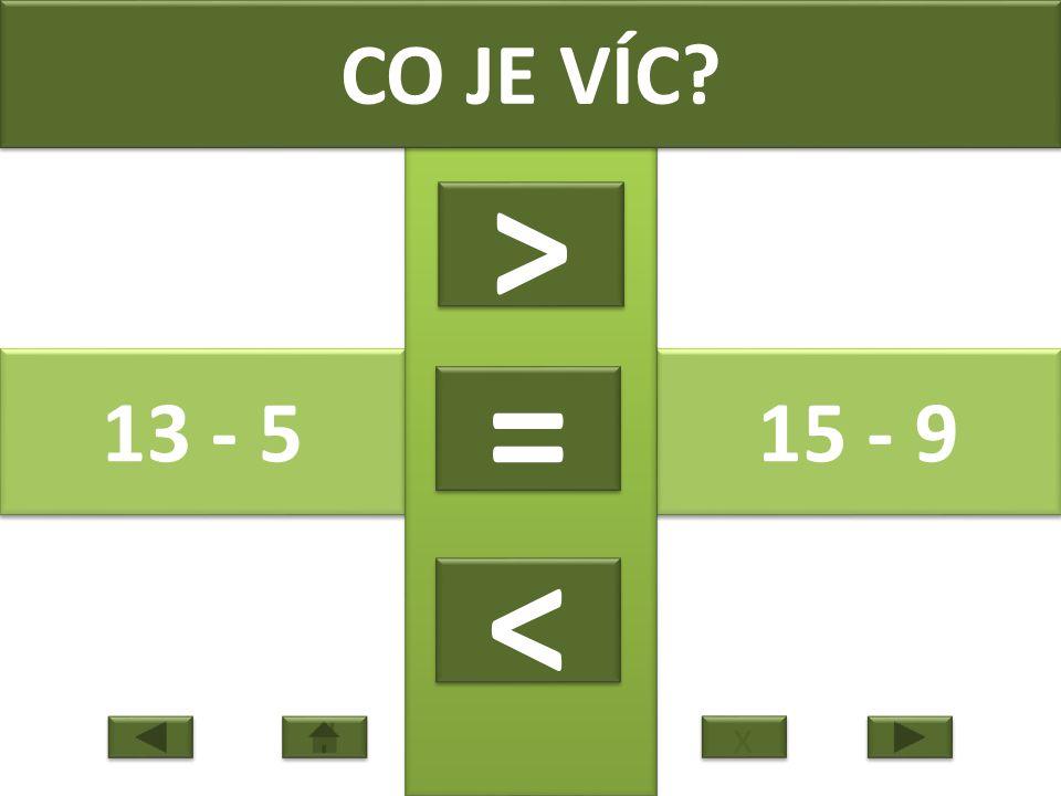 13 - 5 15 - 9 CO JE VÍC > > = = < < x x