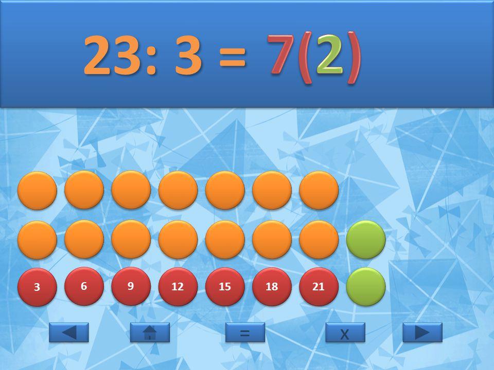 3 3 6 6 9 9 12 15 18 21 23: 3 = 23: 3 = x x = =