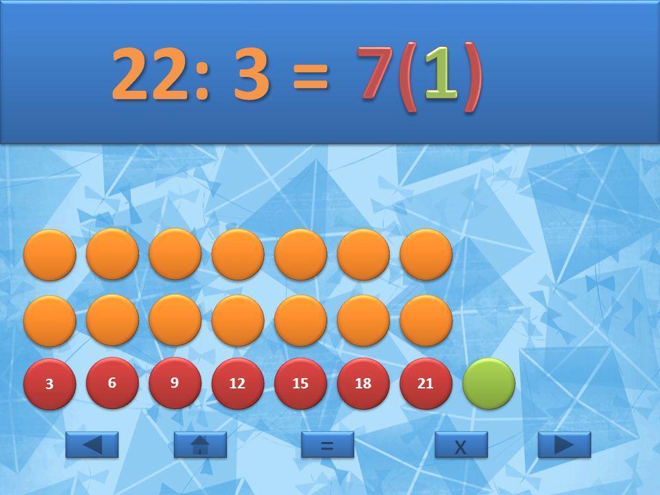 3 3 6 6 9 9 12 15 18 21 22: 3 = 22: 3 = x x = =