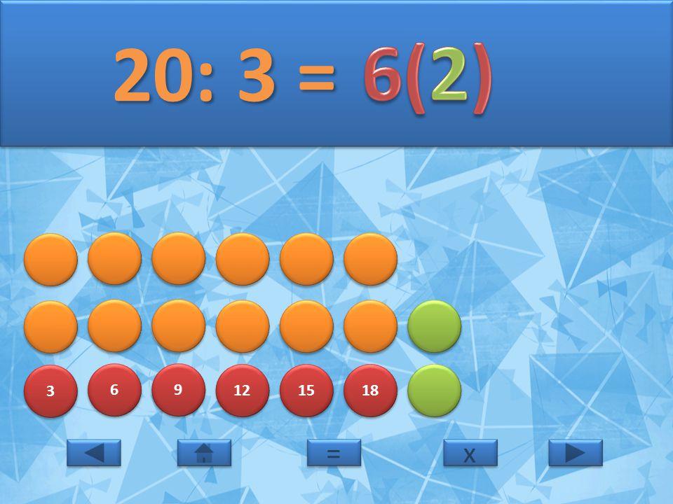 3 3 6 6 9 9 12 15 18 20: 3 = 20: 3 = x x = =