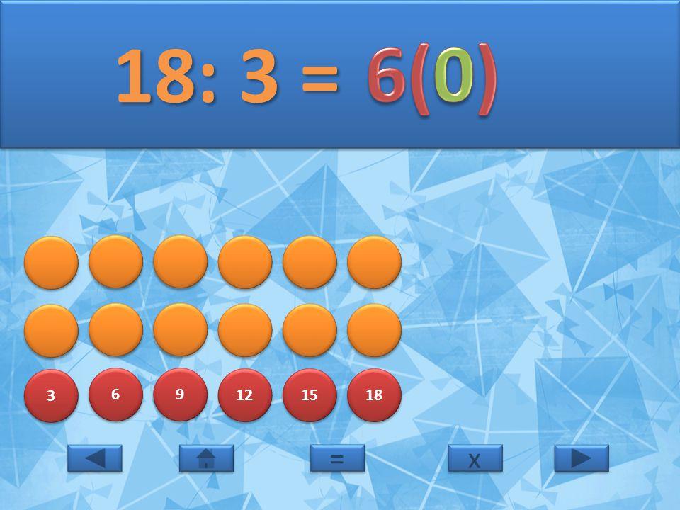 3 3 6 6 9 9 12 15 18 18: 3 = 18: 3 = x x = =