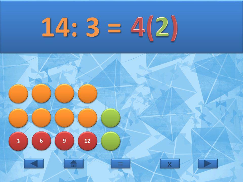 3 3 6 6 9 9 12 14: 3 = 14: 3 = x x = =