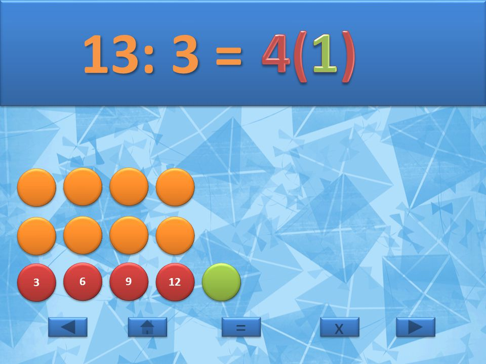 3 3 6 6 9 9 12 13: 3 = 13: 3 = x x = =