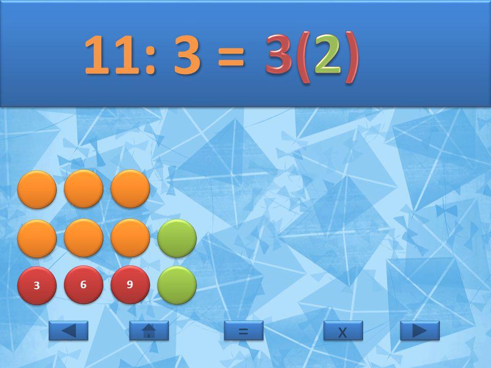 3 3 6 6 9 9 11: 3 = 11: 3 = x x = =