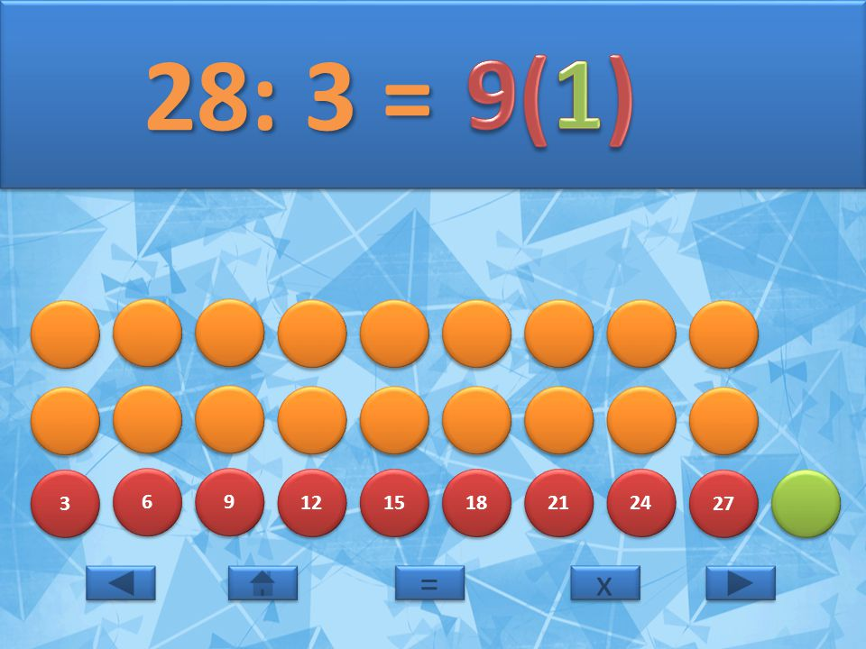 3 3 6 6 9 9 12 15 18 21 24 27 28: 3 = 28: 3 = x x = =