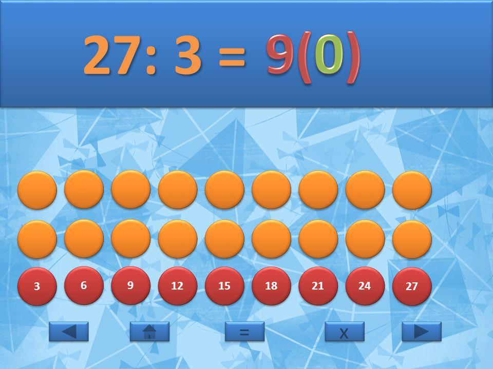 3 3 6 6 9 9 12 15 18 21 24 27 27: 3 = 27: 3 = x x = =