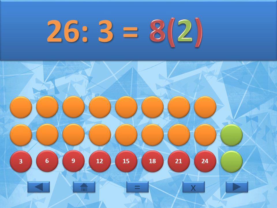 3 3 6 6 9 9 12 15 18 21 24 26: 3 = 26: 3 = x x = =