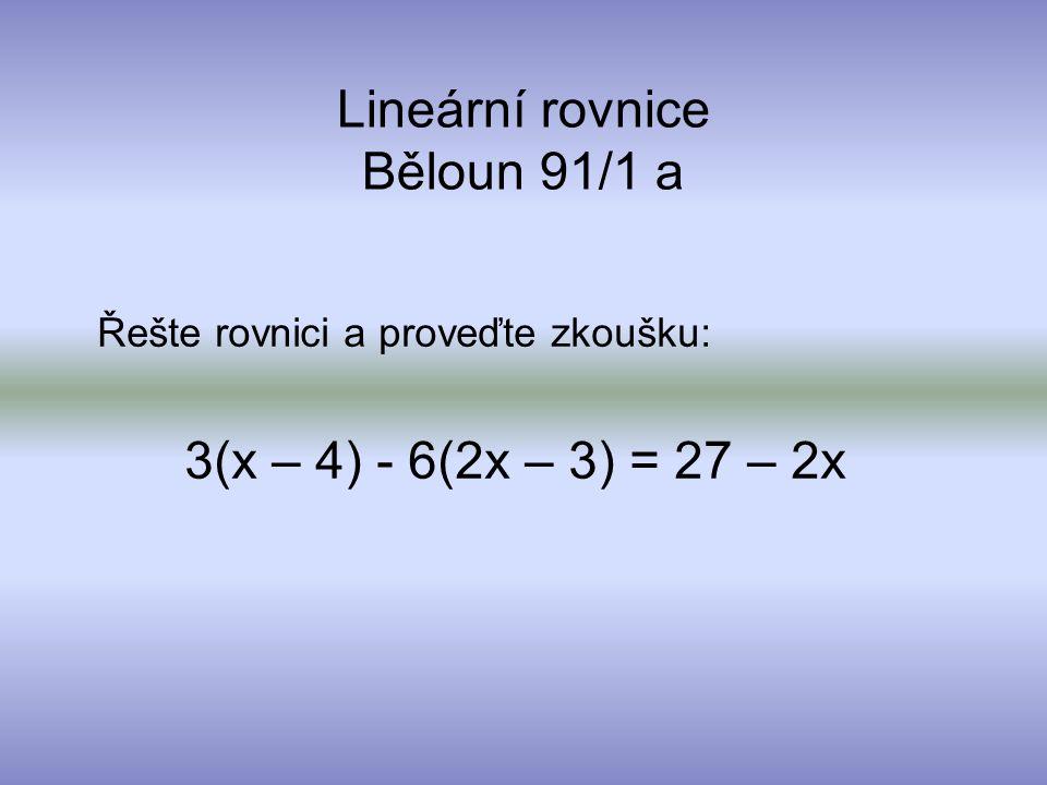 Lineární rovnice Běloun 91/1 a Řešte rovnici a proveďte zkoušku: 3(x – 4) - 6(2x – 3) = 27 – 2x