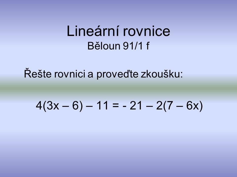Lineární rovnice Běloun 91/1 f Řešte rovnici a proveďte zkoušku: 4(3x – 6) – 11 = - 21 – 2(7 – 6x)