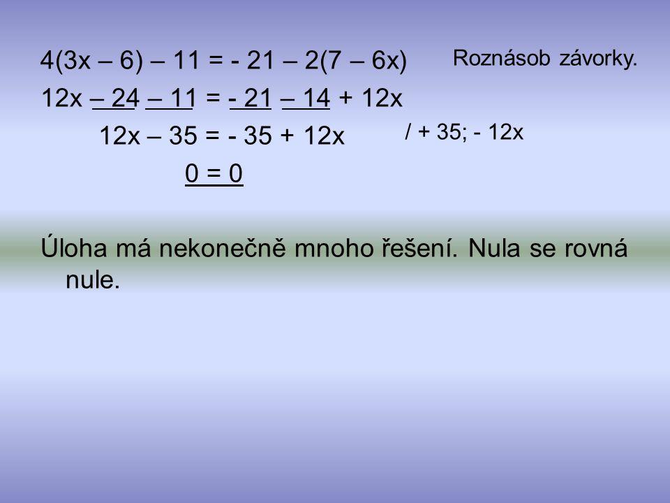 12x – 24 – 11 = - 21 – 14 + 12x 12x – 35 = - 35 + 12x 0 = 0 Úloha má nekonečně mnoho řešení. Nula se rovná nule. Roznásob závorky. / + 35; - 12x
