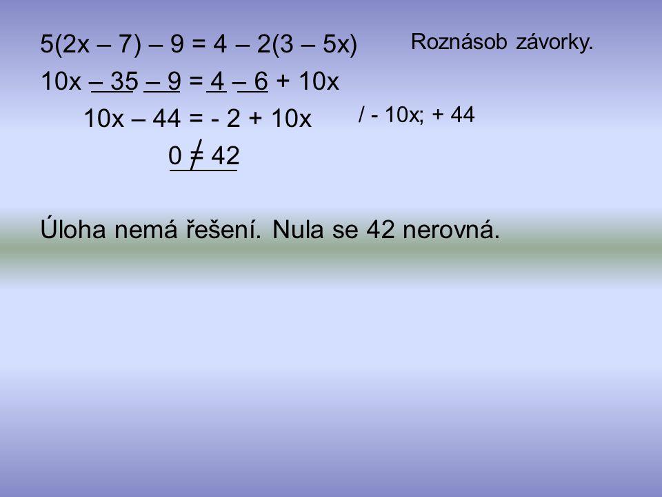 10x – 35 – 9 = 4 – 6 + 10x 10x – 44 = - 2 + 10x 0 = 42 Úloha nemá řešení. Nula se 42 nerovná. Roznásob závorky. / - 10x; + 44