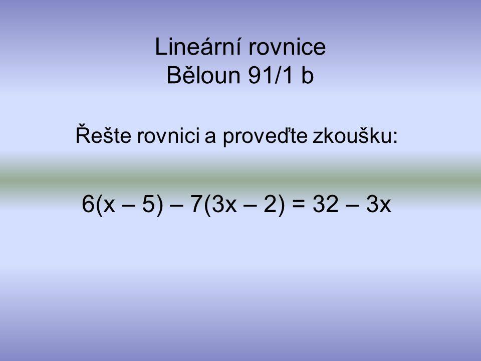 Lineární rovnice Běloun 91/1 b Řešte rovnici a proveďte zkoušku: 6(x – 5) – 7(3x – 2) = 32 – 3x
