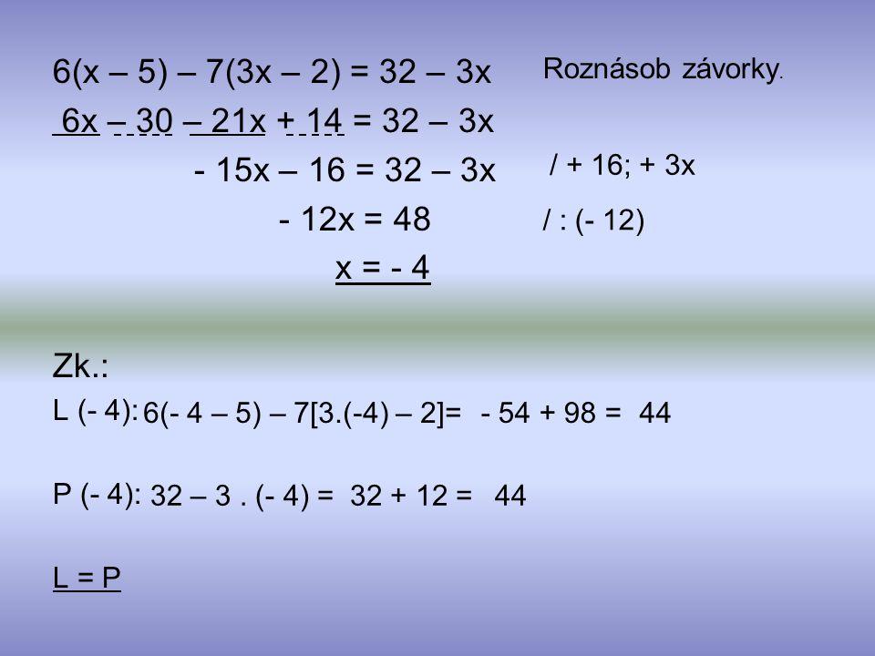 6x – 30 – 21x + 14 = 32 – 3x - 15x – 16 = 32 – 3x - 12x = 48 x = - 4 Zk.: L (- 4): P (- 4): L = P Roznásob závorky. / + 16; + 3x / : (- 12) 6(- 4 – 5)